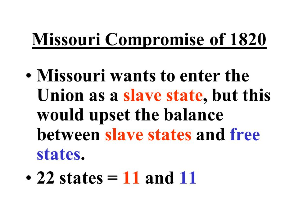 Missouri Compromise of 1820 Missouri wants to enter the Union as a slave state, but this would upset the balance between slave states and free states.