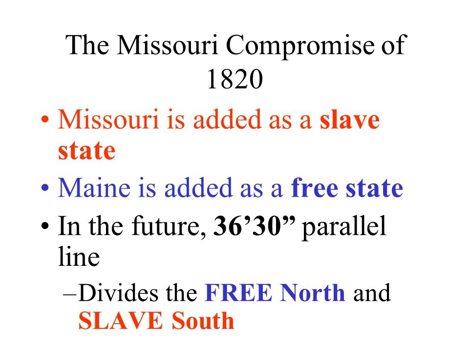 "The Missouri Compromise of 1820 Missouri is added as a slave state Maine is added as a free state In the future, 36'30"" parallel line –Divides the FRE"