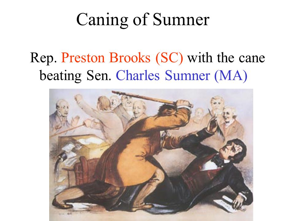 Rep. Preston Brooks (SC) with the cane beating Sen. Charles Sumner (MA) Caning of Sumner