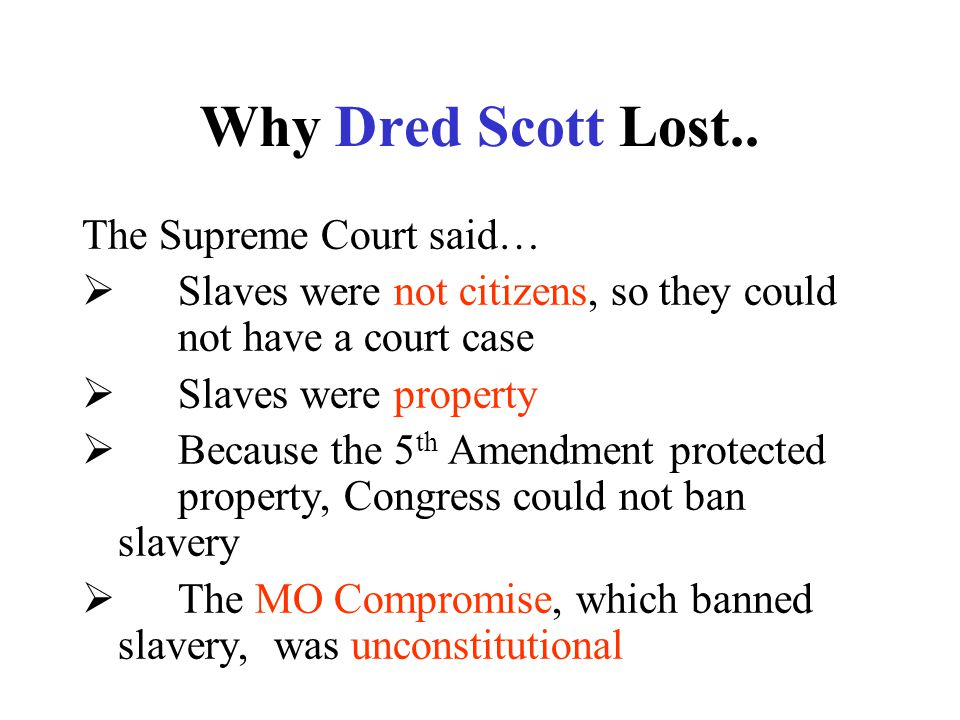 Why Dred Scott Lost.. The Supreme Court said…  Slaves were not citizens, so they could not have a court case  Slaves were property  Because the 5 t