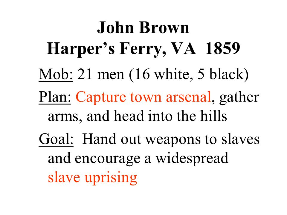 John Brown Harper's Ferry, VA 1859 Mob: 21 men (16 white, 5 black) Plan: Capture town arsenal, gather arms, and head into the hills Goal: Hand out wea