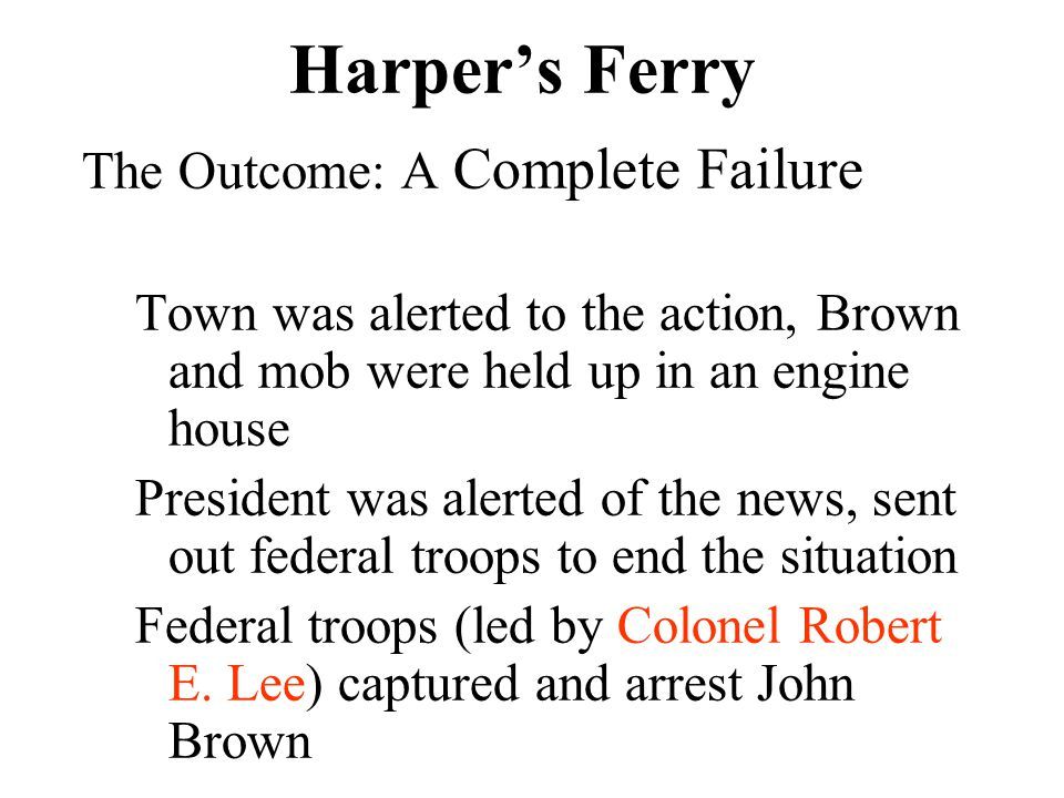 Harper's Ferry The Outcome: A Complete Failure Town was alerted to the action, Brown and mob were held up in an engine house President was alerted of