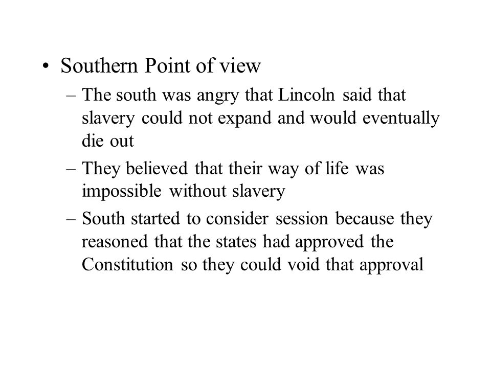 Southern Point of view –The south was angry that Lincoln said that slavery could not expand and would eventually die out –They believed that their way
