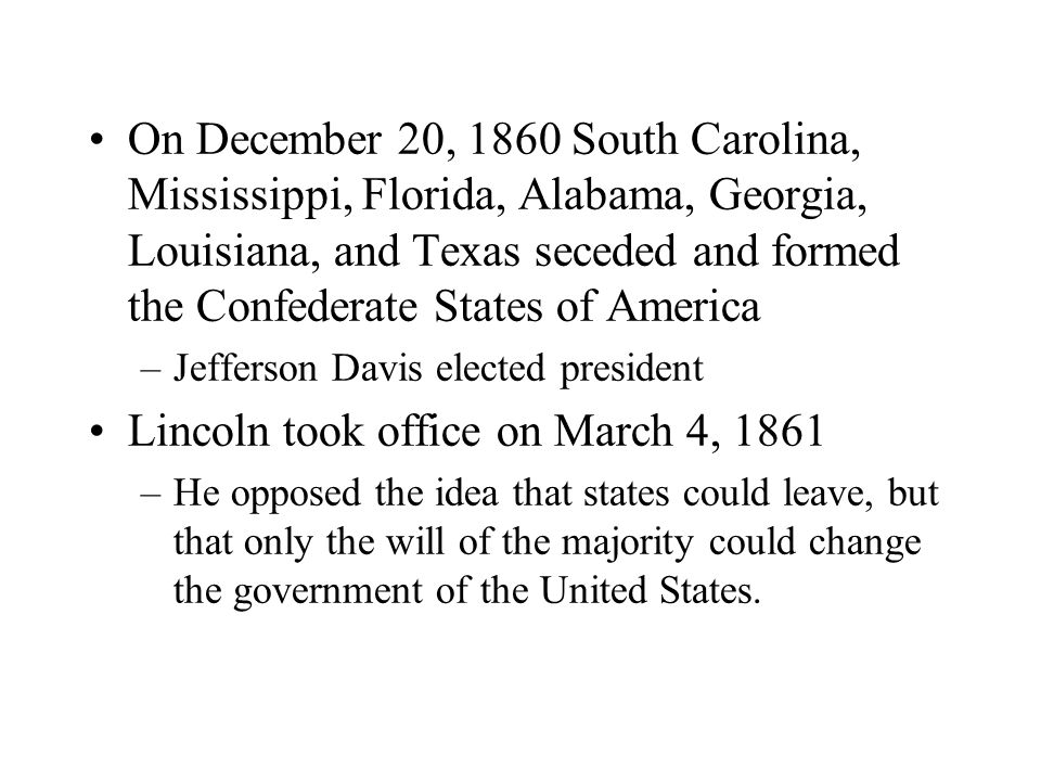 On December 20, 1860 South Carolina, Mississippi, Florida, Alabama, Georgia, Louisiana, and Texas seceded and formed the Confederate States of America