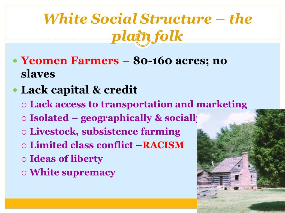 White Social Structure – the plain folk Yeomen Farmers – 80-160 acres; no slaves Lack capital & credit  Lack access to transportation and marketing  Isolated – geographically & socially  Livestock, subsistence farming  Limited class conflict –RACISM  Ideas of liberty  White supremacy