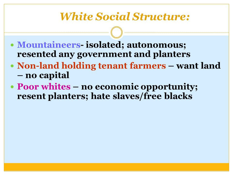 White Social Structure: Mountaineers- isolated; autonomous; resented any government and planters Non-land holding tenant farmers – want land – no capital Poor whites – no economic opportunity; resent planters; hate slaves/free blacks