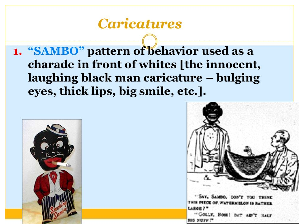 Caricatures 1. SAMBO pattern of behavior used as a charade in front of whites [the innocent, laughing black man caricature – bulging eyes, thick lips, big smile, etc.].