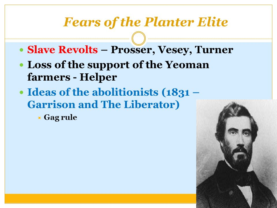 Fears of the Planter Elite Slave Revolts – Prosser, Vesey, Turner Loss of the support of the Yeoman farmers - Helper Ideas of the abolitionists (1831 – Garrison and The Liberator)  Gag rule