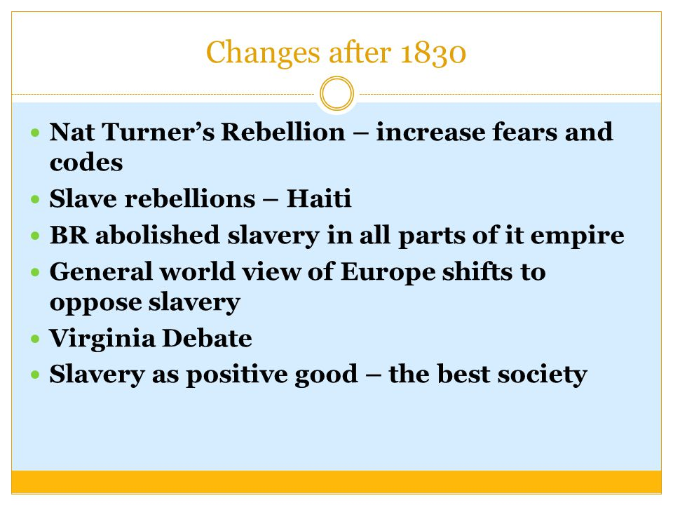 Changes after 1830 Nat Turner's Rebellion – increase fears and codes Slave rebellions – Haiti BR abolished slavery in all parts of it empire General world view of Europe shifts to oppose slavery Virginia Debate Slavery as positive good – the best society