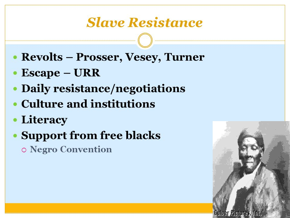 Slave Resistance Revolts – Prosser, Vesey, Turner Escape – URR Daily resistance/negotiations Culture and institutions Literacy Support from free blacks  Negro Convention