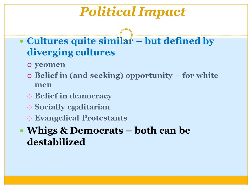 Political Impact Cultures quite similar – but defined by diverging cultures  yeomen  Belief in (and seeking) opportunity – for white men  Belief in democracy  Socially egalitarian  Evangelical Protestants Whigs & Democrats – both can be destabilized
