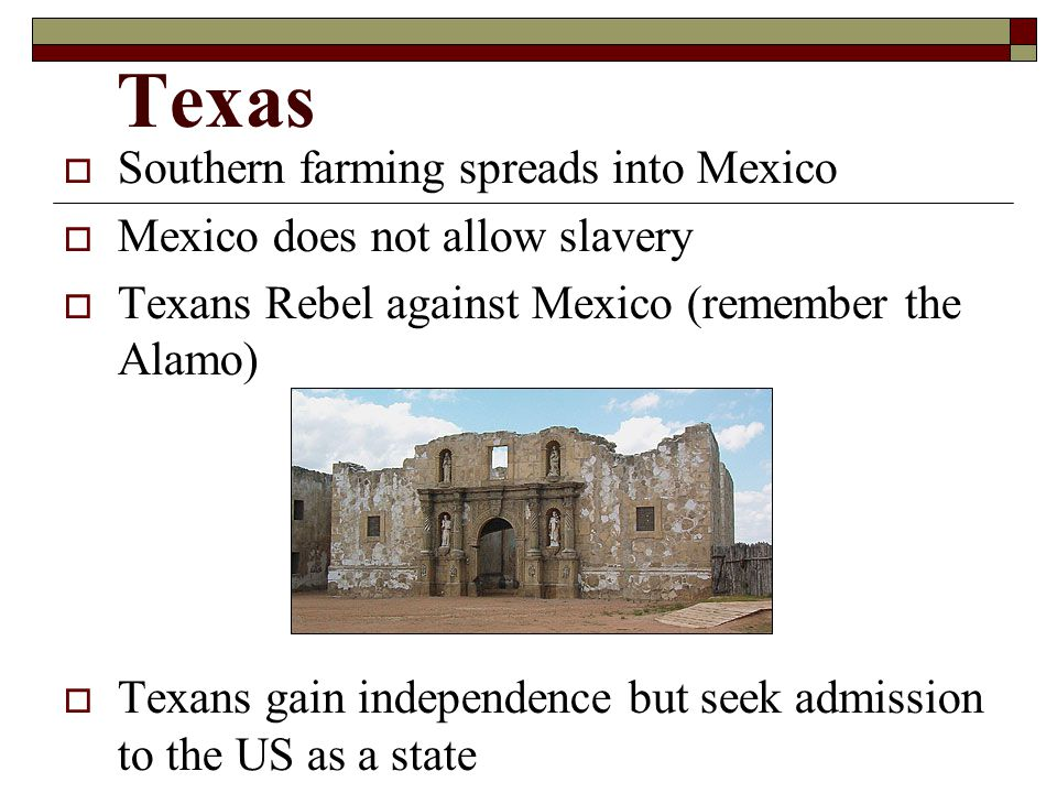 Texas  Southern farming spreads into Mexico  Mexico does not allow slavery  Texans Rebel against Mexico (remember the Alamo)  Texans gain independence but seek admission to the US as a state