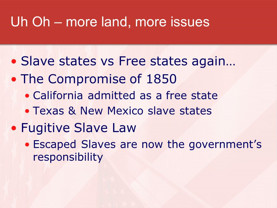 Uh Oh – more land, more issues Slave states vs Free states again… The Compromise of 1850 California admitted as a free state Texas & New Mexico slave states Fugitive Slave Law Escaped Slaves are now the government's responsibility