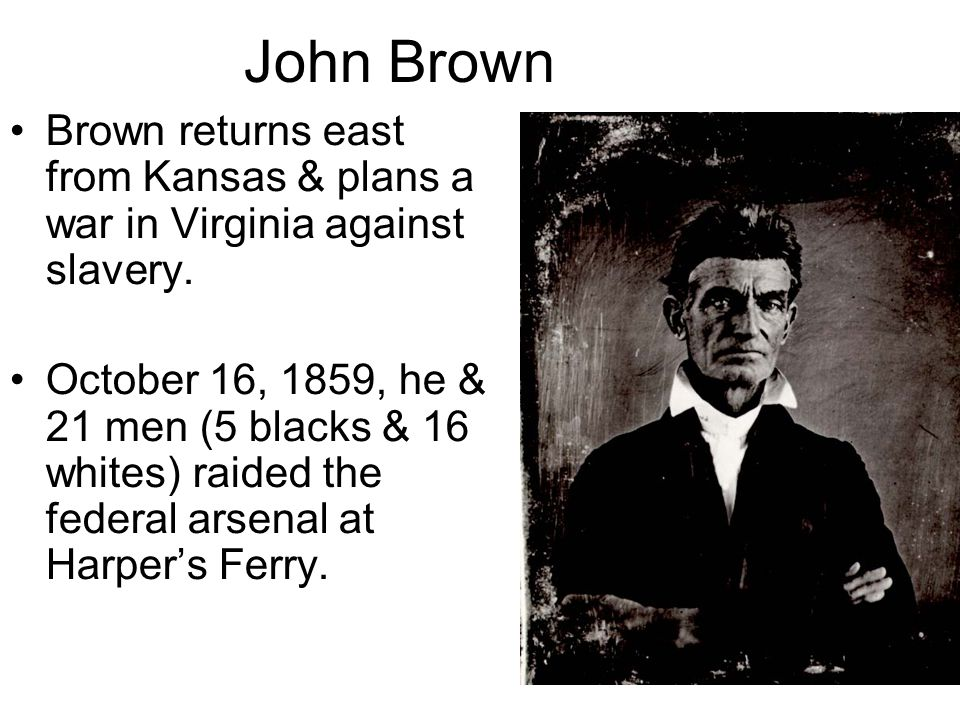 John Brown Brown returns east from Kansas & plans a war in Virginia against slavery.