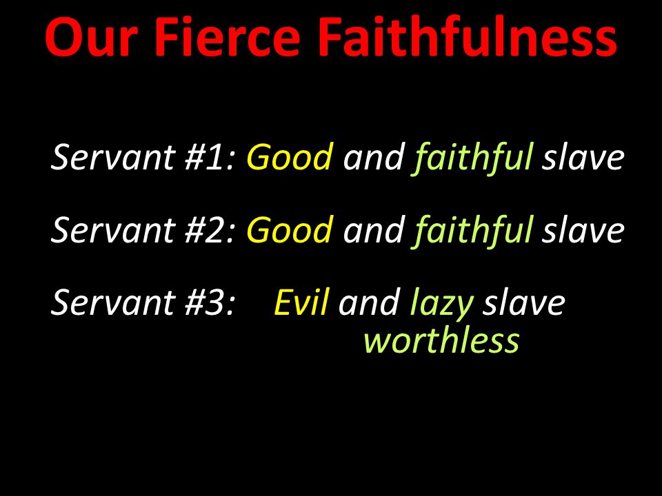 Servant #1: Good and faithful slave Servant #2: Good and faithful slave Servant #3: Evil and lazy slave worthless Servant #1: Good and faithful slave Servant #2: Good and faithful slave Servant #3: Evil and lazy slave worthless Our Fierce Faithfulness