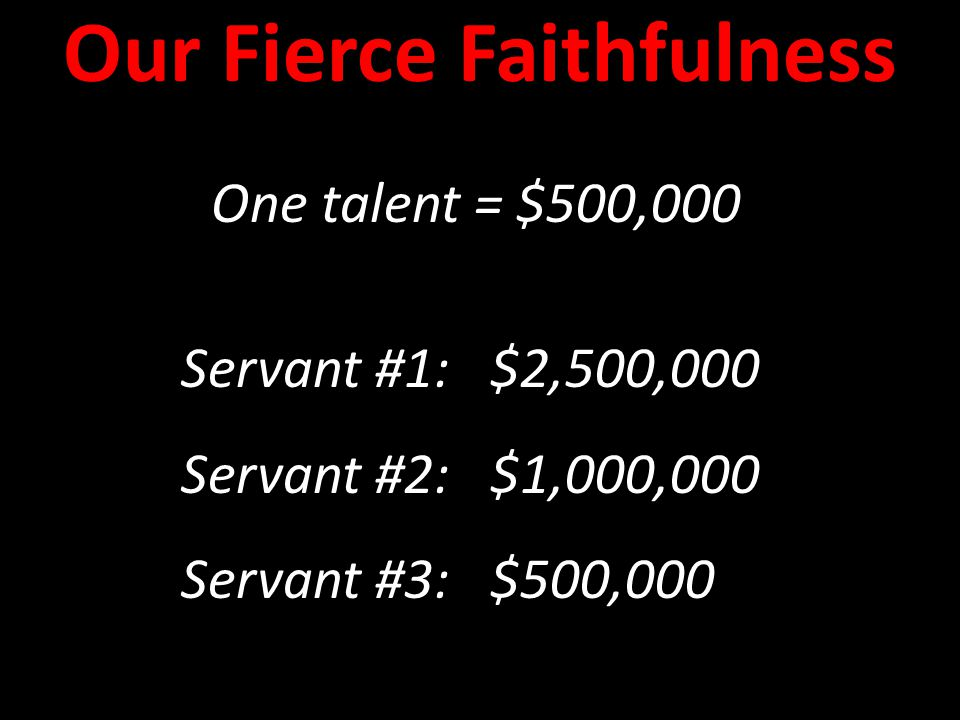 One talent = $500,000 Servant #1: $2,500,000 Servant #2: $1,000,000 Servant #3: $500,000 One talent = $500,000 Servant #1: $2,500,000 Servant #2: $1,000,000 Servant #3: $500,000 Our Fierce Faithfulness