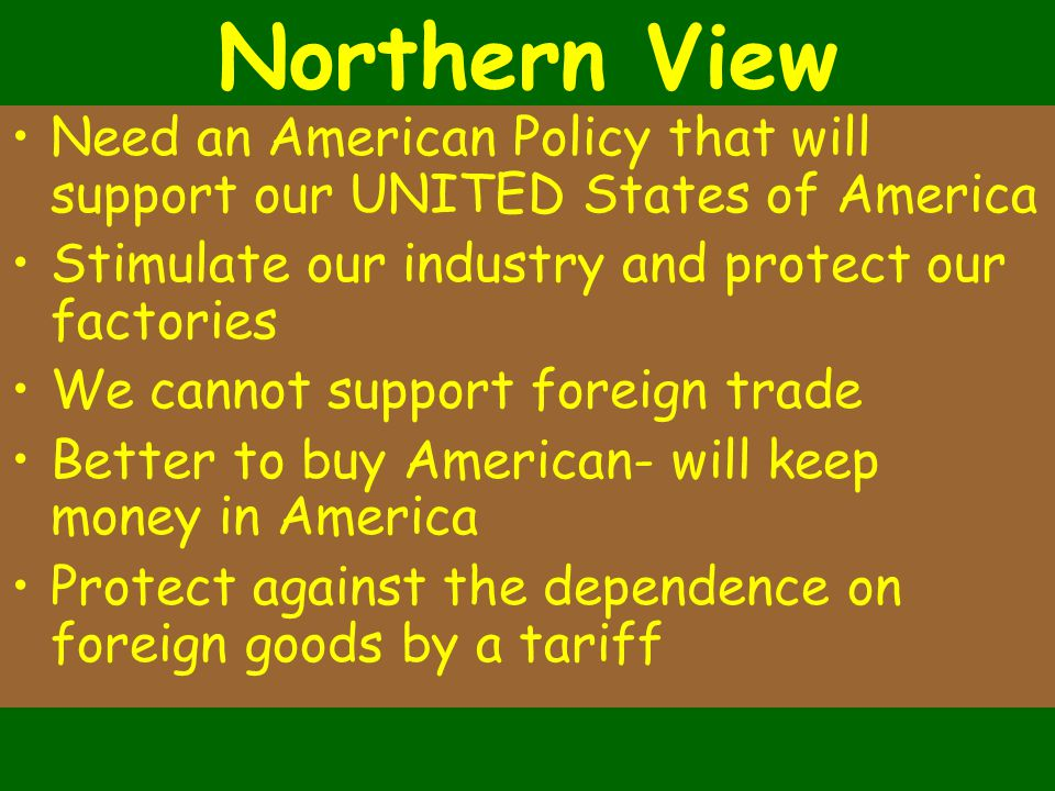 Northern View Need an American Policy that will support our UNITED States of America Stimulate our industry and protect our factories We cannot support foreign trade Better to buy American- will keep money in America Protect against the dependence on foreign goods by a tariff