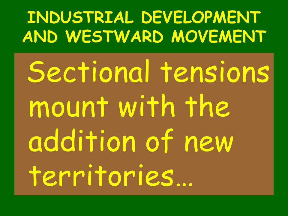 INDUSTRIAL DEVELOPMENT AND WESTWARD MOVEMENT Sectional tensions mount with the addition of new territories…