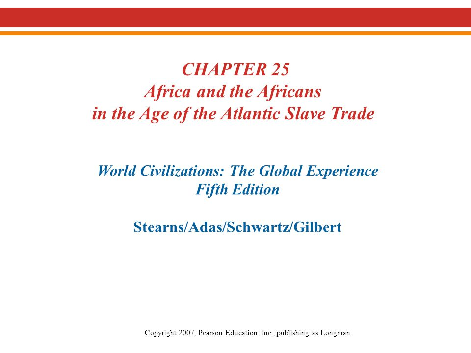 Chapter 25: Africa and the Africans in the Age of the Atlantic Slave Trade Stearns et al., World Civilizations: The Global Experience, 5th Edition Pearson Education, Inc.