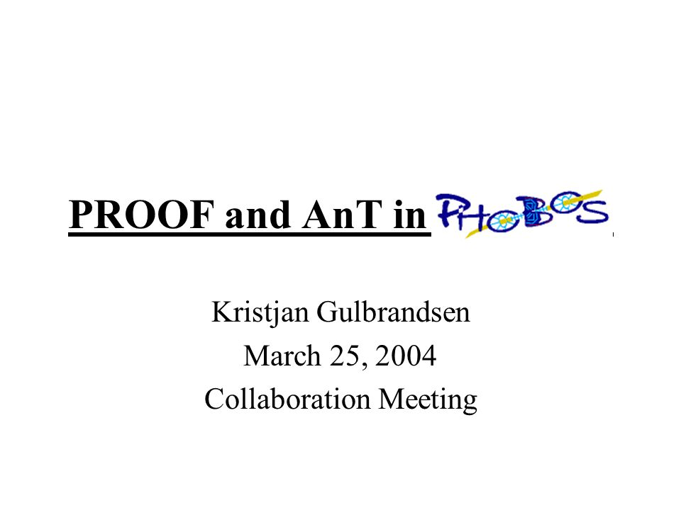 PROOF and AnT in PHOBOS Kristjan Gulbrandsen March 25, 2004 Collaboration Meeting