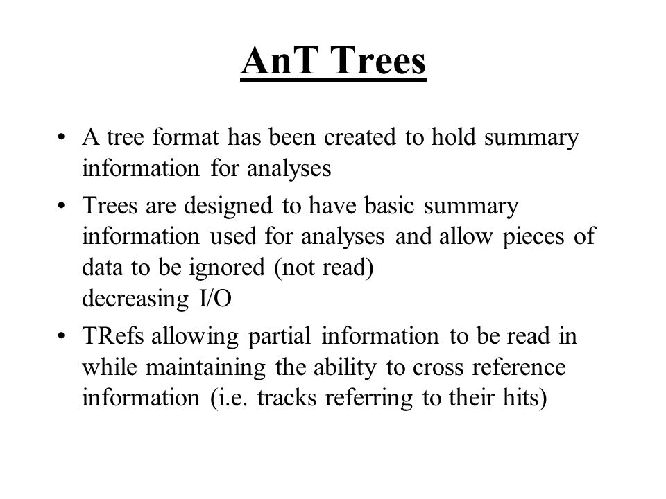 AnT Trees A tree format has been created to hold summary information for analyses Trees are designed to have basic summary information used for analyses and allow pieces of data to be ignored (not read) decreasing I/O TRefs allowing partial information to be read in while maintaining the ability to cross reference information (i.e.