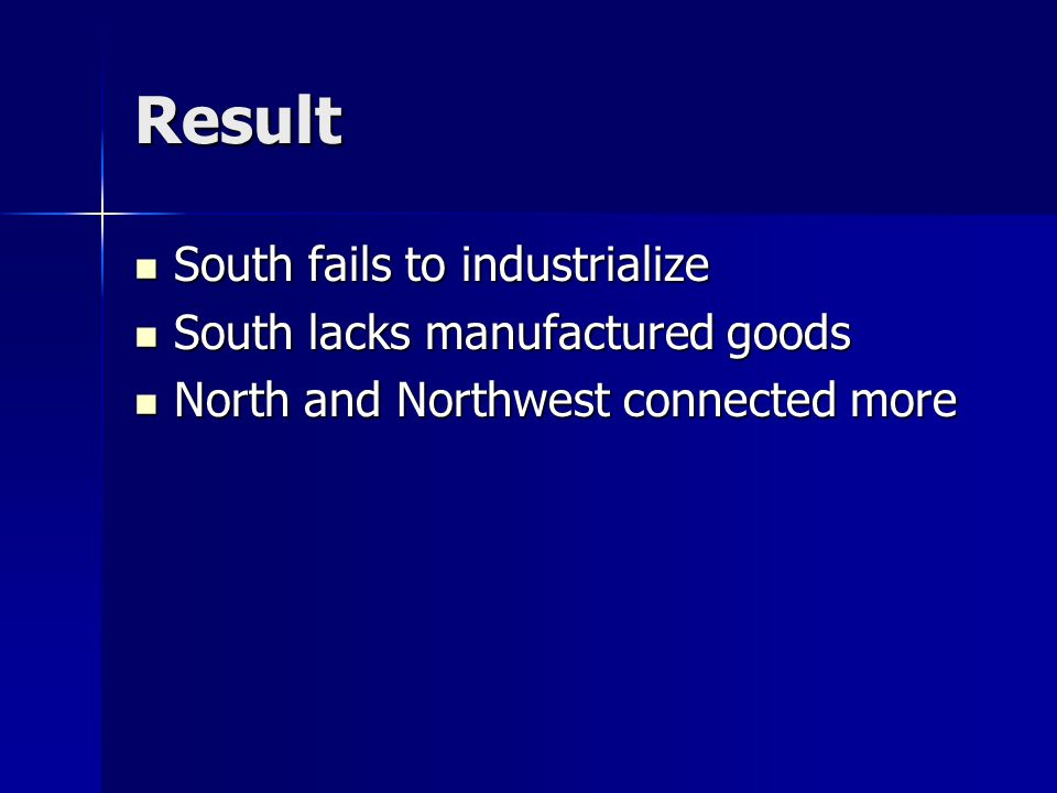 Result South fails to industrialize South fails to industrialize South lacks manufactured goods South lacks manufactured goods North and Northwest connected more North and Northwest connected more