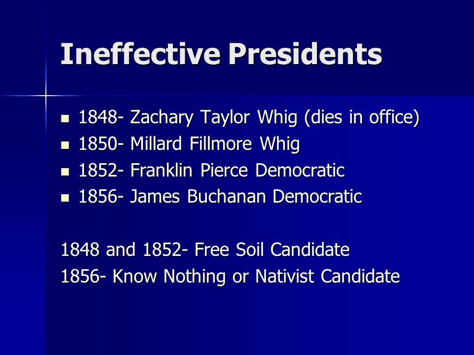 Ineffective Presidents 1848- Zachary Taylor Whig (dies in office) 1848- Zachary Taylor Whig (dies in office) 1850- Millard Fillmore Whig 1850- Millard Fillmore Whig 1852- Franklin Pierce Democratic 1852- Franklin Pierce Democratic 1856- James Buchanan Democratic 1856- James Buchanan Democratic 1848 and 1852- Free Soil Candidate 1856- Know Nothing or Nativist Candidate