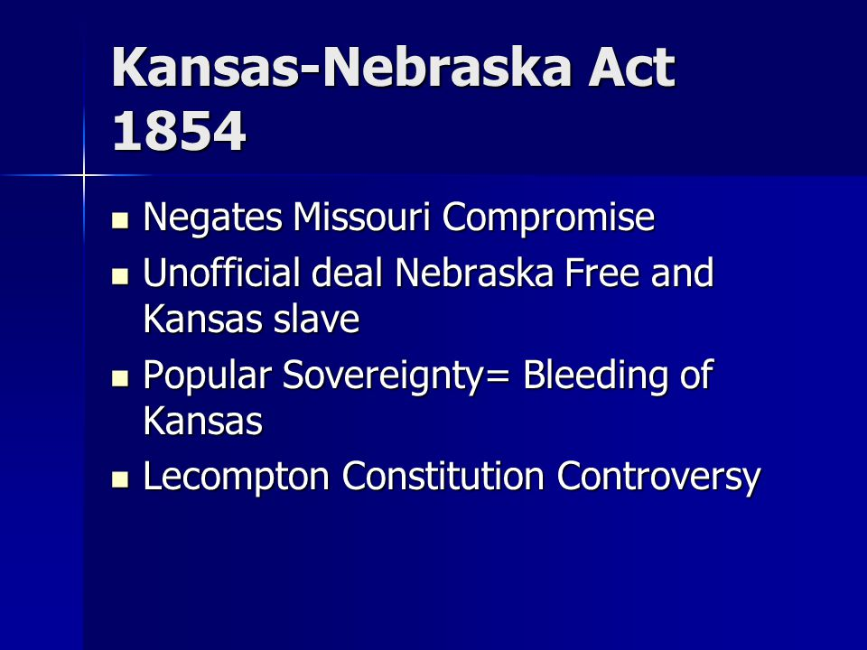Kansas-Nebraska Act 1854 Negates Missouri Compromise Negates Missouri Compromise Unofficial deal Nebraska Free and Kansas slave Unofficial deal Nebraska Free and Kansas slave Popular Sovereignty= Bleeding of Kansas Popular Sovereignty= Bleeding of Kansas Lecompton Constitution Controversy Lecompton Constitution Controversy