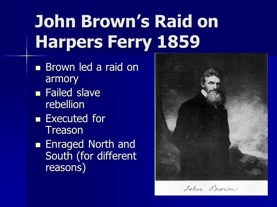 John Brown's Raid on Harpers Ferry 1859 Brown led a raid on armory Brown led a raid on armory Failed slave rebellion Failed slave rebellion Executed for Treason Executed for Treason Enraged North and South (for different reasons) Enraged North and South (for different reasons)