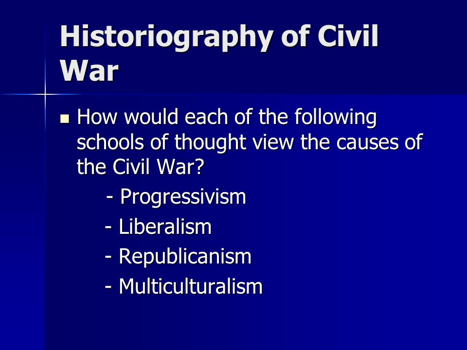 Historiography of Civil War How would each of the following schools of thought view the causes of the Civil War.