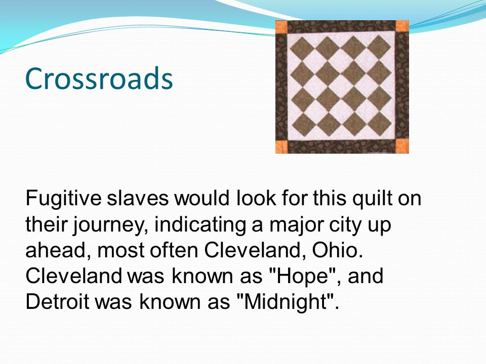 Crossroads Fugitive slaves would look for this quilt on their journey, indicating a major city up ahead, most often Cleveland, Ohio.