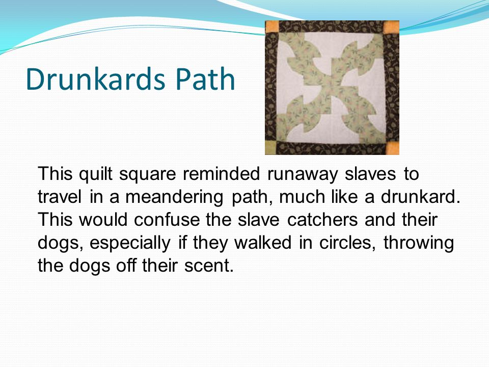Drunkards Path This quilt square reminded runaway slaves to travel in a meandering path, much like a drunkard.