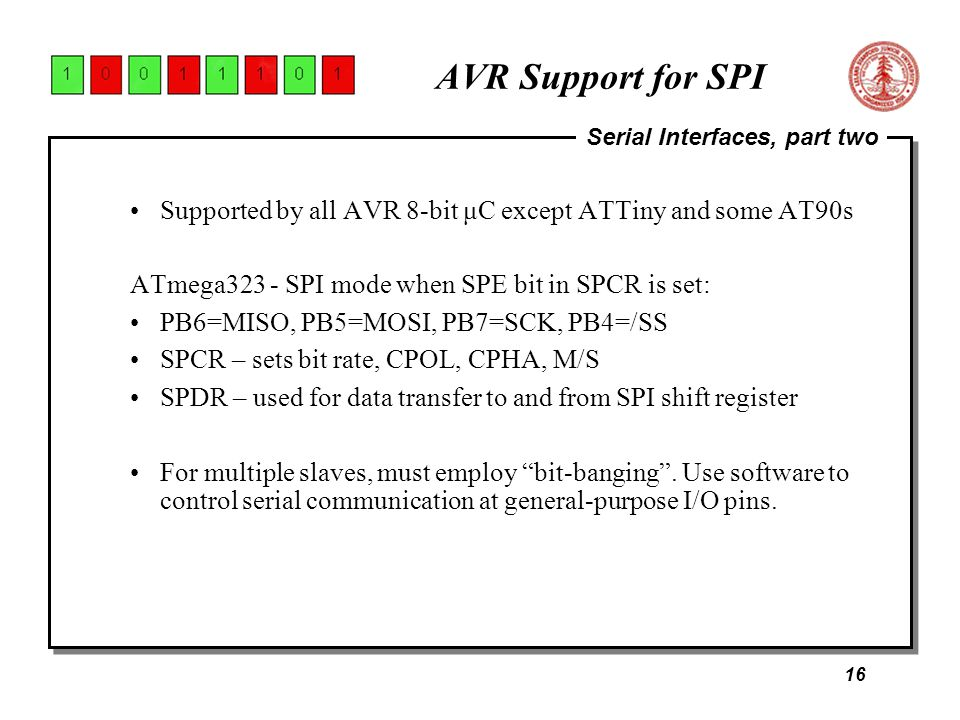 16 Serial Interfaces, part two AVR Support for SPI Supported by all AVR 8-bit μC except ATTiny and some AT90s ATmega323 - SPI mode when SPE bit in SPCR is set: PB6=MISO, PB5=MOSI, PB7=SCK, PB4=/SS SPCR – sets bit rate, CPOL, CPHA, M/S SPDR – used for data transfer to and from SPI shift register For multiple slaves, must employ bit-banging .