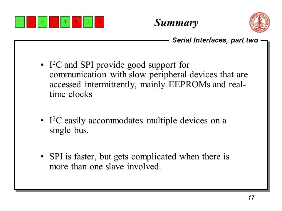 17 Serial Interfaces, part two Summary I 2 C and SPI provide good support for communication with slow peripheral devices that are accessed intermittently, mainly EEPROMs and real- time clocks I 2 C easily accommodates multiple devices on a single bus.
