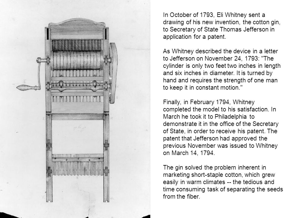 In October of 1793, Eli Whitney sent a drawing of his new invention, the cotton gin, to Secretary of State Thomas Jefferson in application for a patent.