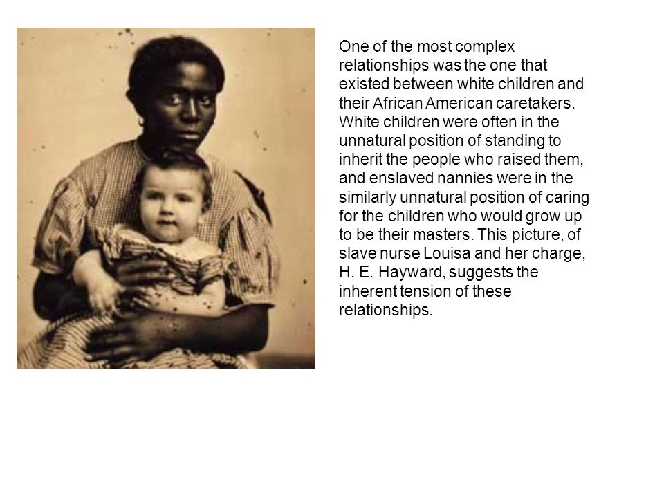 One of the most complex relationships was the one that existed between white children and their African American caretakers.