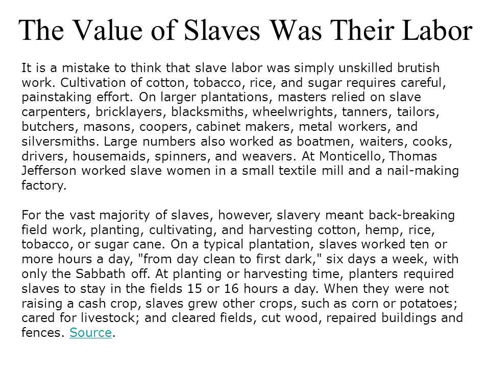 The Value of Slaves Was Their Labor It is a mistake to think that slave labor was simply unskilled brutish work. Cultivation of cotton, tobacco, rice,
