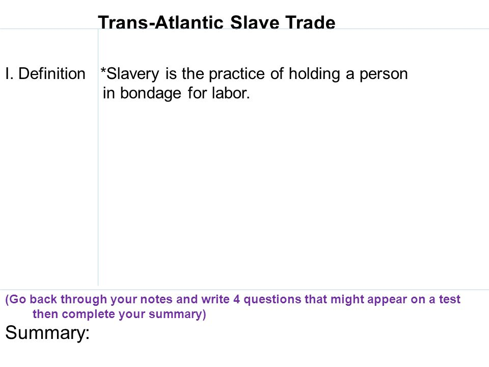 Trans-Atlantic Slave Trade I. Definition *Slavery is the practice of holding a person in bondage for labor. (Go back through your notes and write 4 qu