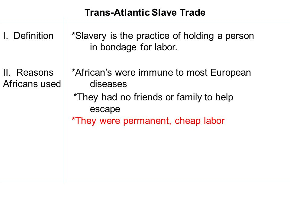Trans-Atlantic Slave Trade I. Definition *Slavery is the practice of holding a person in bondage for labor. II. Reasons *African's were immune to most