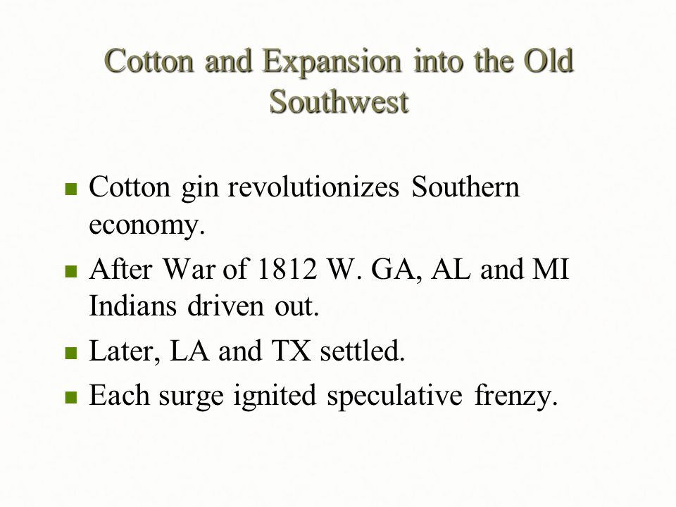 Cotton and Expansion into the Old Southwest Cotton gin revolutionizes Southern economy. Cotton gin revolutionizes Southern economy. After War of 1812