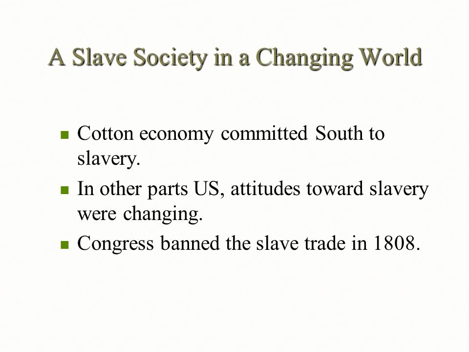 A Slave Society in a Changing World Cotton economy committed South to slavery. Cotton economy committed South to slavery. In other parts US, attitudes
