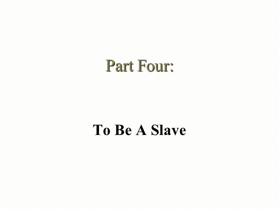 Part Four: To Be A Slave