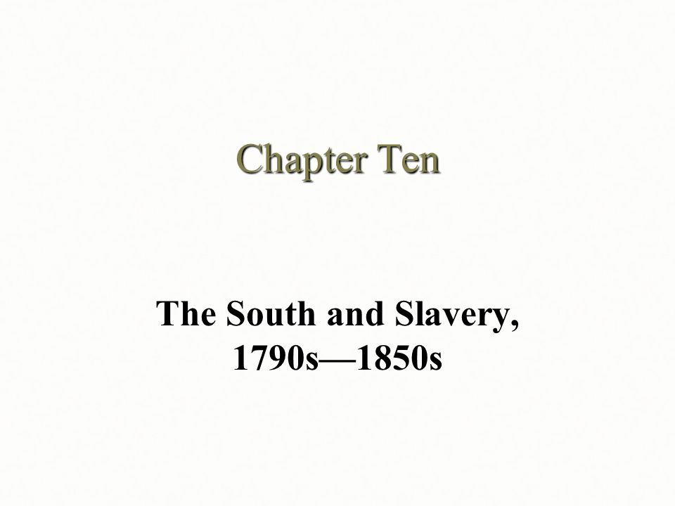 Chapter Ten The South and Slavery, 1790s—1850s