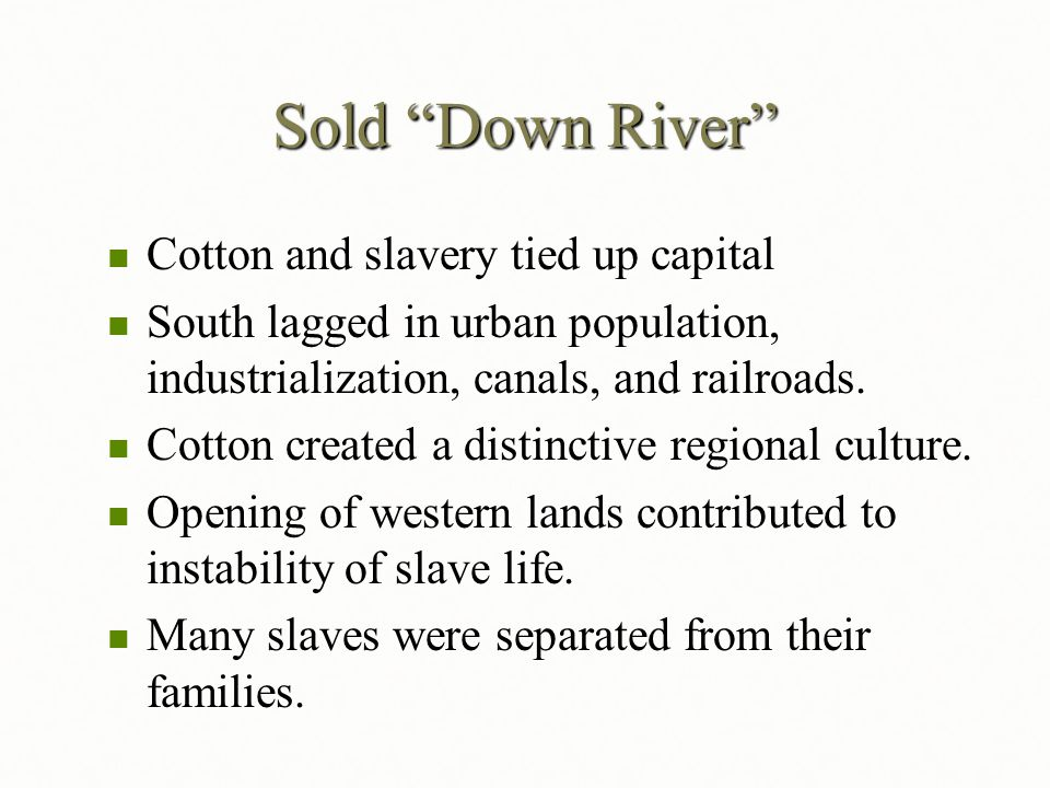"Sold ""Down River"" Cotton and slavery tied up capital Cotton and slavery tied up capital South lagged in urban population, industrialization, canals, a"