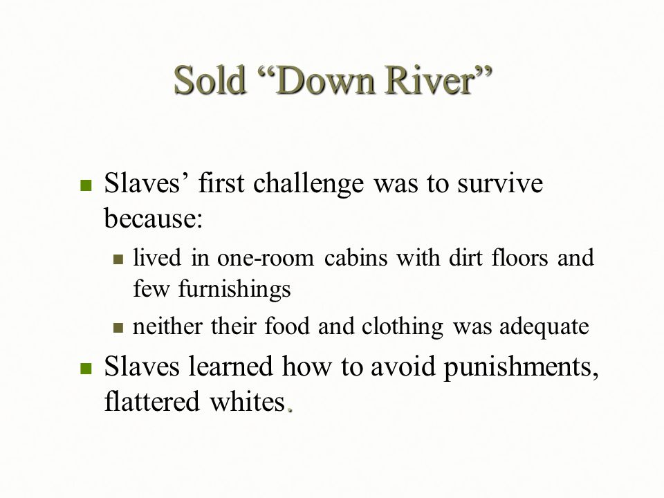 "Sold ""Down River"" Slaves' first challenge was to survive because: Slaves' first challenge was to survive because: lived in one-room cabins with dirt f"