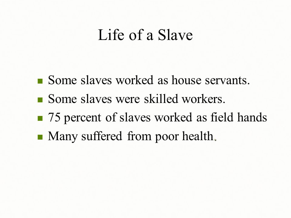Life of a Slave Some slaves worked as house servants. Some slaves worked as house servants. Some slaves were skilled workers. Some slaves were skilled