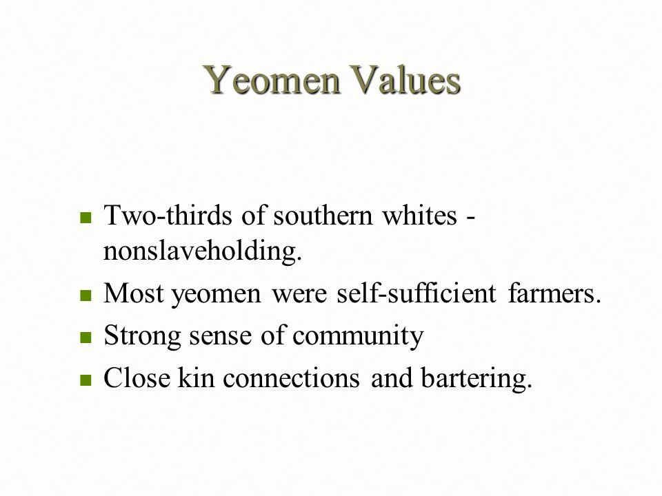 Yeomen Values Two-thirds of southern whites - nonslaveholding. Two-thirds of southern whites - nonslaveholding. Most yeomen were self-sufficient farme