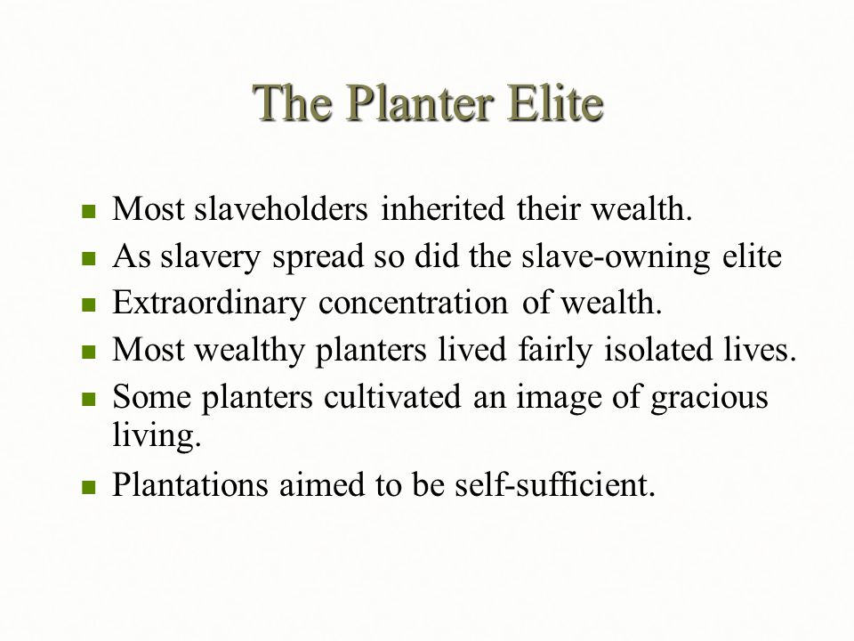 The Planter Elite Most slaveholders inherited their wealth. Most slaveholders inherited their wealth. As slavery spread so did the slave-owning elite
