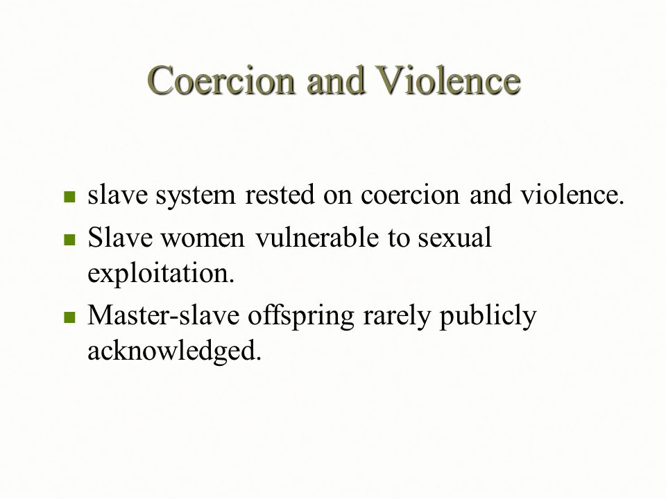 Coercion and Violence slave system rested on coercion and violence. slave system rested on coercion and violence. Slave women vulnerable to sexual exp
