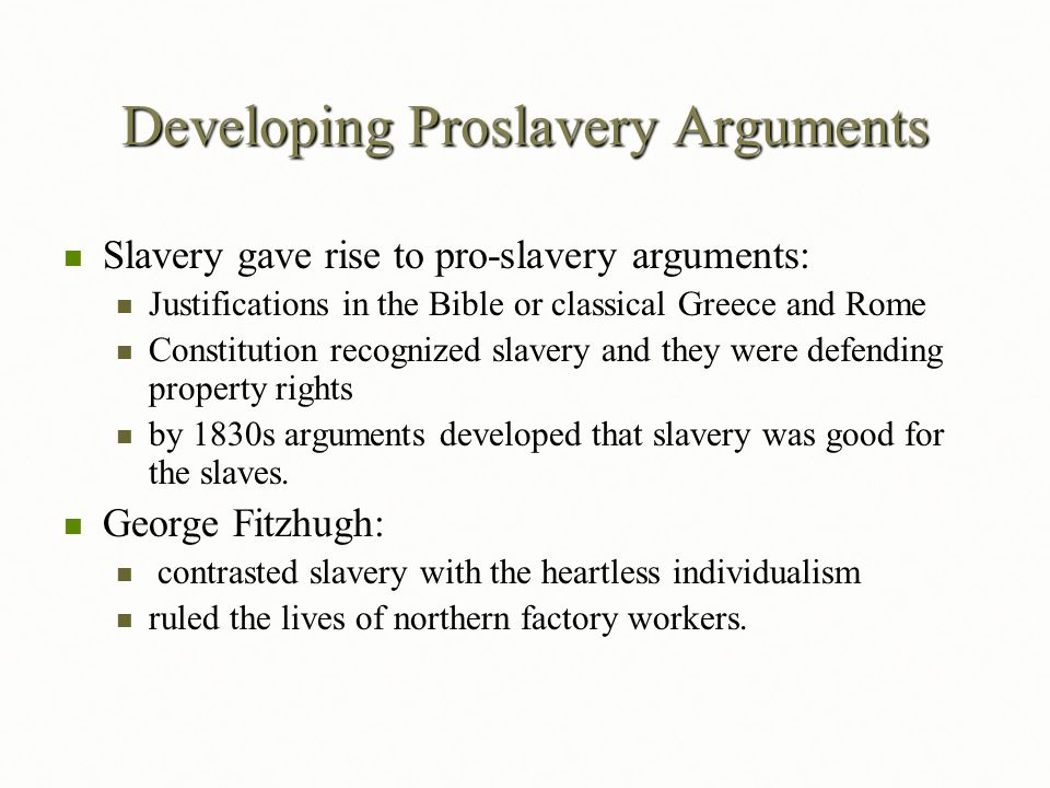 Developing Proslavery Arguments Slavery gave rise to pro-slavery arguments: Slavery gave rise to pro-slavery arguments: Justifications in the Bible or